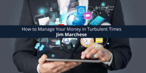 Jim Marchese How to Manage Your Money in Turbulent Times
